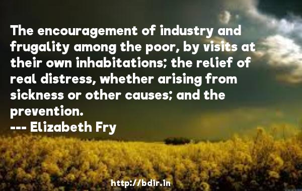 The encouragement of industry and frugality among the poor, by visits at their own inhabitations; the relief of real distress, whether arising from sickness or other causes; and the prevention.  -   Elizabeth Fry     Quotes