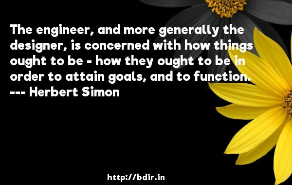 The engineer, and more generally the designer, is concerned with how things ought to be - how they ought to be in order to attain goals, and to function.  -   Herbert Simon     Quotes