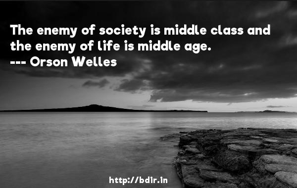 The enemy of society is middle class and the enemy of life is middle age.  -   Orson Welles     Quotes