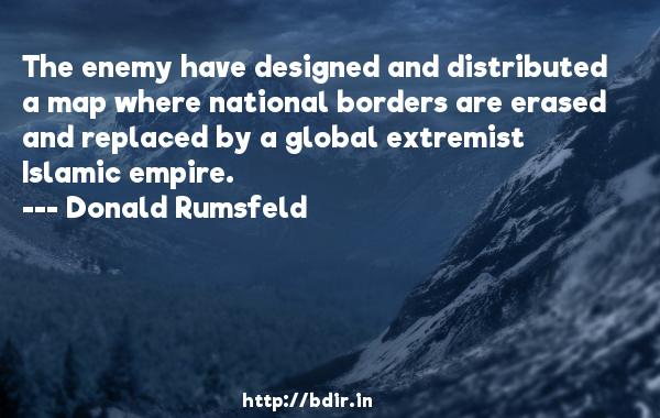The enemy have designed and distributed a map where national borders are erased and replaced by a global extremist Islamic empire.  -   Donald Rumsfeld     Quotes