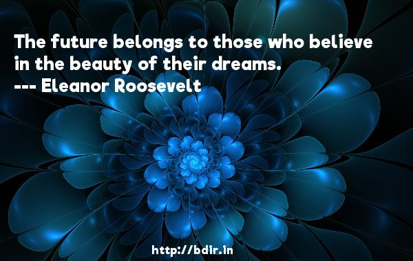 The future belongs to those who believe in the beauty of their dreams.  -   Eleanor Roosevelt     Quotes