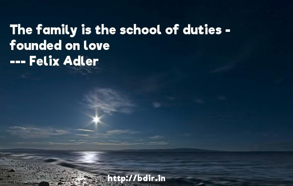 The family is the school of duties - founded on love  -   Felix Adler     Quotes