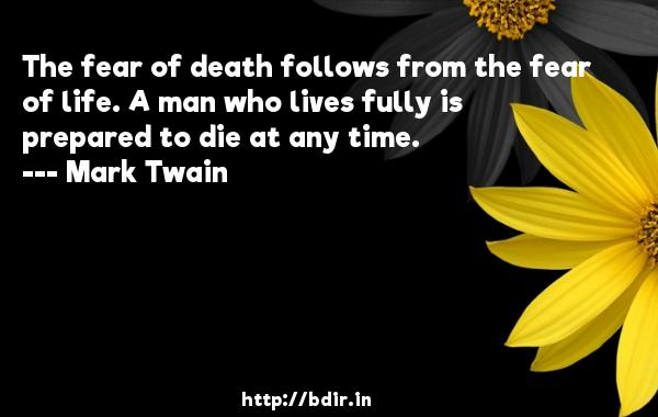 The fear of death follows from the fear of life. A man who lives fully is prepared to die at any time.  -   Mark Twain     Quotes