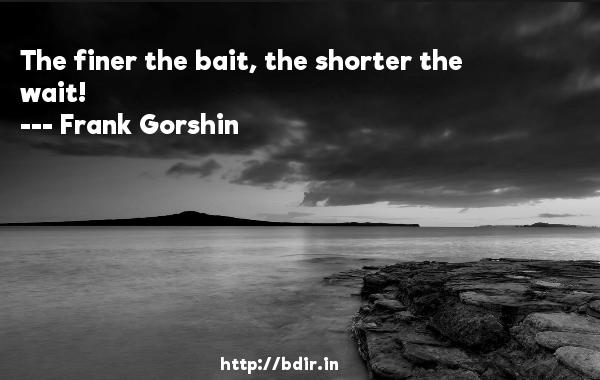 The finer the bait, the shorter the wait!  -   Frank Gorshin     Quotes