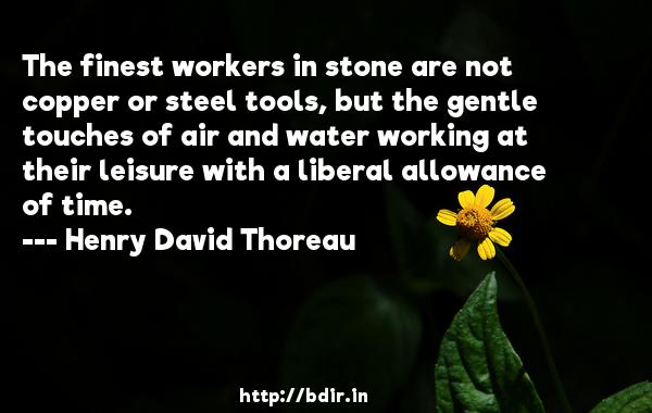 The finest workers in stone are not copper or steel tools, but the gentle touches of air and water working at their leisure with a liberal allowance of time.  -   Henry David Thoreau     Quotes