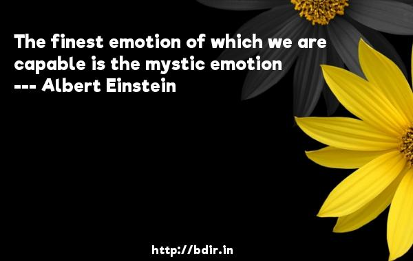 The finest emotion of which we are capable is the mystic emotion  -   Albert Einstein     Quotes