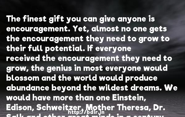 The finest gift you can give anyone is encouragement. Yet, almost no one gets the encouragement they need to grow to their full potential. If everyone received the encouragement they need to grow, the genius in most everyone would blossom and the world would produce abundance beyond the wildest dreams. We would have more than one Einstein, Edison, Schweitzer, Mother Theresa, Dr. Salk and other great minds in a century.  -   Sidney Madwed     Quotes