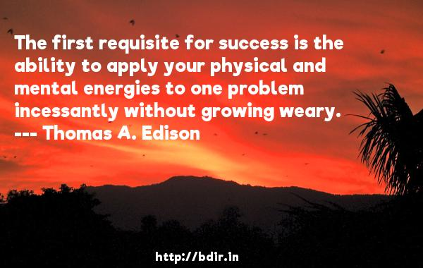 The first requisite for success is the ability to apply your physical and mental energies to one problem incessantly without growing weary.  -   Thomas A. Edison     Quotes