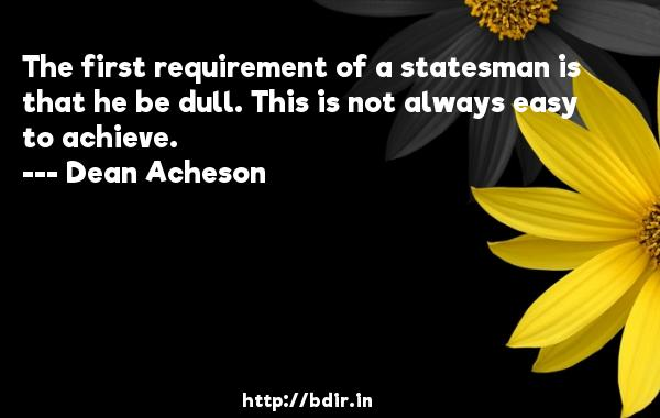 The first requirement of a statesman is that he be dull. This is not always easy to achieve.  -   Dean Acheson     Quotes
