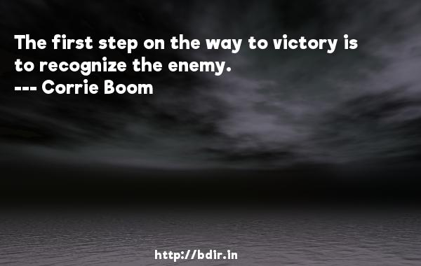 The first step on the way to victory is to recognize the enemy.  -   Corrie Boom     Quotes
