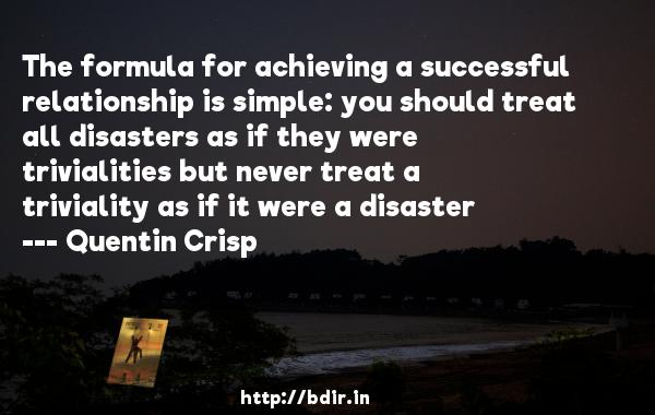 The formula for achieving a successful relationship is simple: you should treat all disasters as if they were trivialities but never treat a triviality as if it were a disaster  -   Quentin Crisp     Quotes