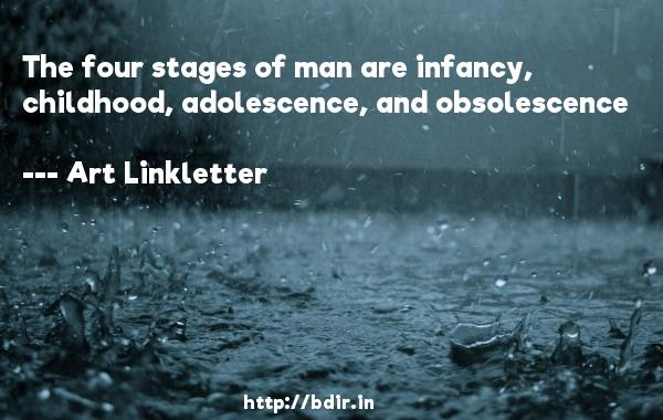 The four stages of man are infancy, childhood, adolescence, and obsolescence  -   Art Linkletter     Quotes