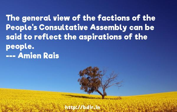 The general view of the factions of the People's Consultative Assembly can be said to reflect the aspirations of the people.  -   Amien Rais     Quotes