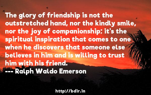 The glory of friendship is not the outstretched hand, nor the kindly smile, nor the joy of companionship; it's the spiritual inspiration that comes to one when he discovers that someone else believes in him and is willing to trust him with his friend.  -   Ralph Waldo Emerson     Quotes