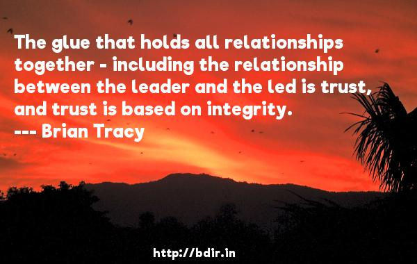 The glue that holds all relationships together - including the relationship between the leader and the led is trust, and trust is based on integrity.  -   Brian Tracy     Quotes
