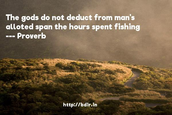 The gods do not deduct from man's alloted span the hours spent fishing  -   Proverb      Quotes