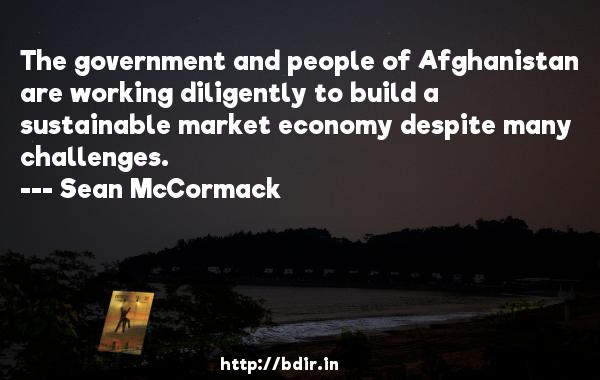 The government and people of Afghanistan are working diligently to build a sustainable market economy despite many challenges.  -   Sean McCormack     Quotes