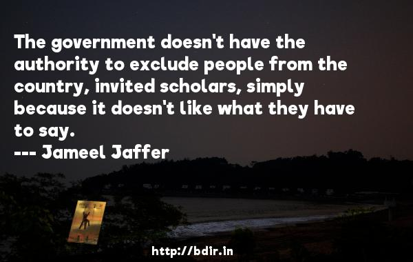 The government doesn't have the authority to exclude people from the country, invited scholars, simply because it doesn't like what they have to say.  -   Jameel Jaffer     Quotes