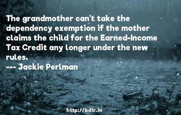 The grandmother can't take the dependency exemption if the mother claims the child for the Earned-Income Tax Credit any longer under the new rules.  -   Jackie Perlman     Quotes