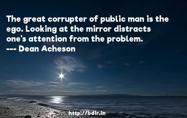 The great corrupter of public man is the ego. Looking at the mirror distracts one's attention from the problem.  -   Dean Acheson     Quotes