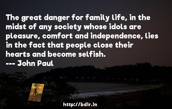 The great danger for family life, in the midst of any society whose idols are pleasure, comfort and independence, lies in the fact that people close their hearts and become selfish.  -   John Paul     Quotes