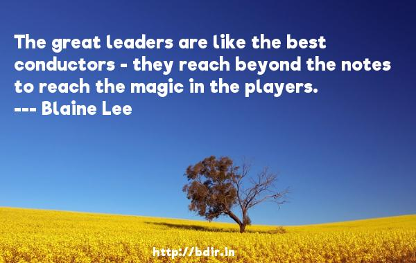The great leaders are like the best conductors - they reach beyond the notes to reach the magic in the players.  -   Blaine Lee     Quotes