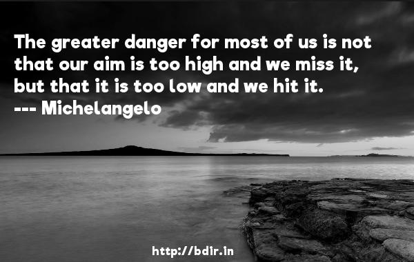 The greater danger for most of us is not that our aim is too high and we miss it, but that it is too low and we hit it.  -    Michelangelo     Quotes