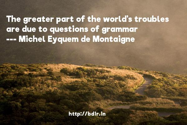 The greater part of the world's troubles are due to questions of grammar  -   Michel Eyquem de Montaigne     Quotes