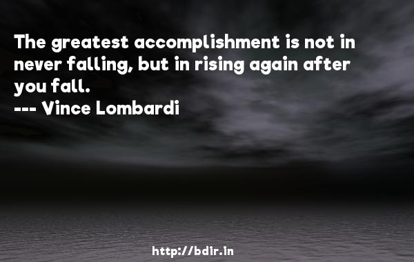The greatest accomplishment is not in never falling, but in rising again after you fall.  -   Vince Lombardi     Quotes