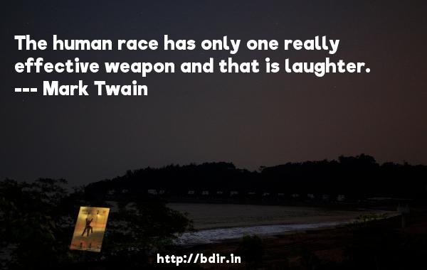 The human race has only one really effective weapon and that is laughter.  -   Mark Twain     Quotes