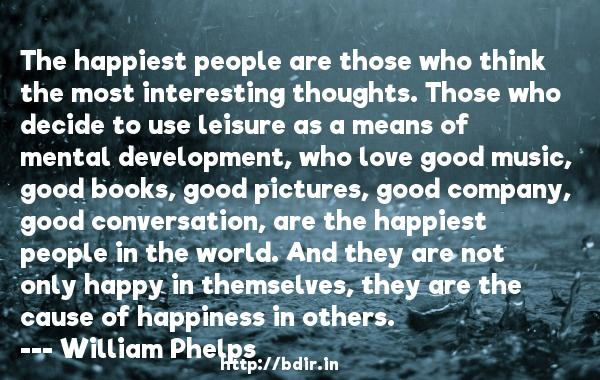 The happiest people are those who think the most interesting thoughts. Those who decide to use leisure as a means of mental development, who love good music, good books, good pictures, good company, good conversation, are the happiest people in the world. And they are not only happy in themselves, they are the cause of happiness in others.  -   William Phelps     Quotes
