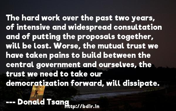 The hard work over the past two years, of intensive and widespread consultation and of putting the proposals together, will be lost. Worse, the mutual trust we have taken pains to build between the central government and ourselves, the trust we need to take our democratization forward, will dissipate.  -   Donald Tsang     Quotes