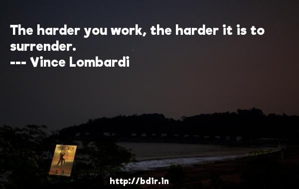 The harder you work, the harder it is to surrender.  -   Vince Lombardi     Quotes
