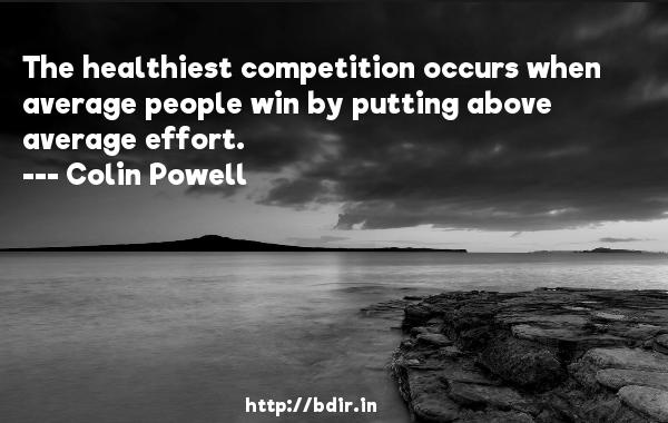 The healthiest competition occurs when average people win by putting above average effort.  -   Colin Powell     Quotes