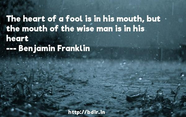 The heart of a fool is in his mouth, but the mouth of the wise man is in his heart  -   Benjamin Franklin     Quotes