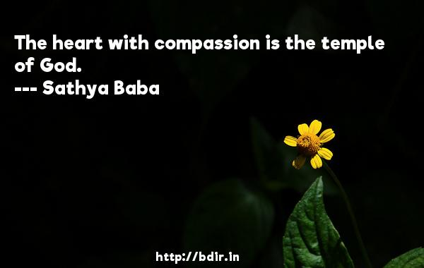 The heart with compassion is the temple of God.  -   Sathya Baba     Quotes