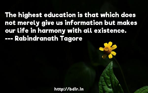The highest education is that which does not merely give us information but makes our life in harmony with all existence.  -   Rabindranath Tagore     Quotes