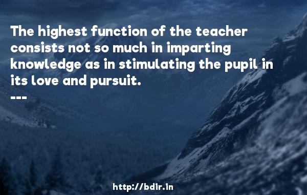 The highest function of the teacher consists not so much in imparting knowledge as in stimulating the pupil in its love and pursuit.  -  Quotes