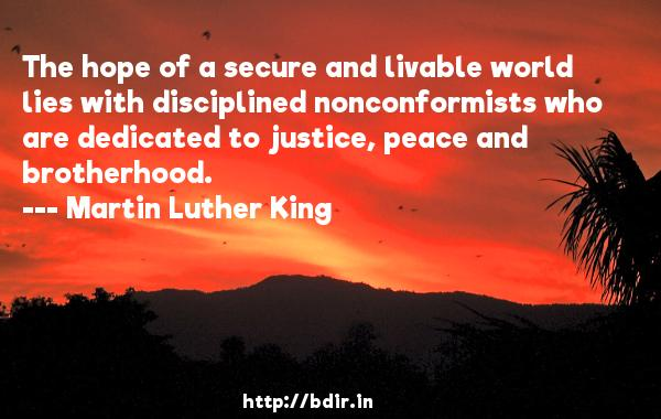 The hope of a secure and livable world lies with disciplined nonconformists who are dedicated to justice, peace and brotherhood.  -   Martin Luther King     Quotes