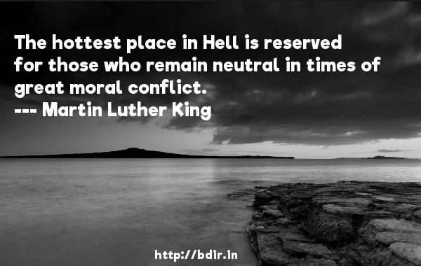 The hottest place in Hell is reserved for those who remain neutral in times of great moral conflict.  -   Martin Luther King     Quotes