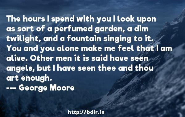 The hours I spend with you I look upon as sort of a perfumed garden, a dim twilight, and a fountain singing to it. You and you alone make me feel that I am alive. Other men it is said have seen angels, but I have seen thee and thou art enough.  -   George Moore     Quotes