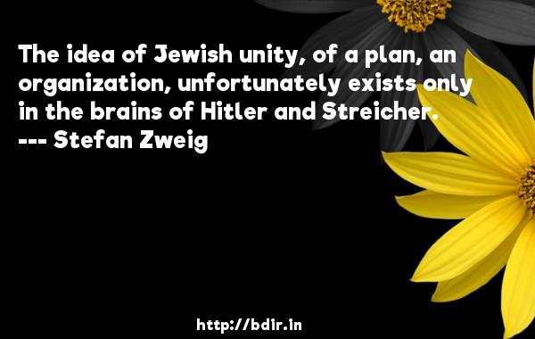The idea of Jewish unity, of a plan, an organization, unfortunately exists only in the brains of Hitler and Streicher.  -   Stefan Zweig     Quotes