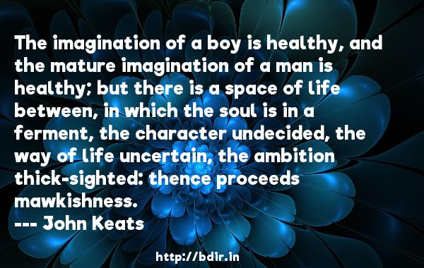 The imagination of a boy is healthy, and the mature imagination of a man is healthy; but there is a space of life between, in which the soul is in a ferment, the character undecided, the way of life uncertain, the ambition thick-sighted: thence proceeds mawkishness.  -   John Keats     Quotes