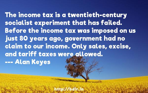 The income tax is a twentieth-century socialist experiment that has failed. Before the income tax was imposed on us just 80 years ago, government had no claim to our income. Only sales, excise, and tariff taxes were allowed.  -   Alan Keyes     Quotes