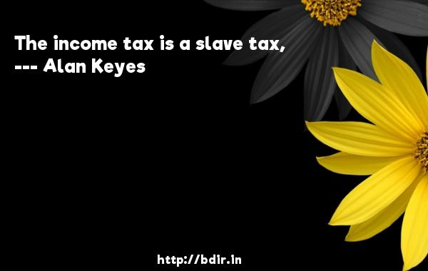 The income tax is a slave tax,  -   Alan Keyes     Quotes