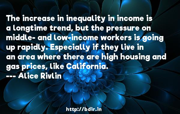 The increase in inequality in income is a longtime trend, but the pressure on middle- and low-income workers is going up rapidly. Especially if they live in an area where there are high housing and gas prices, like California.  -   Alice Rivlin     Quotes