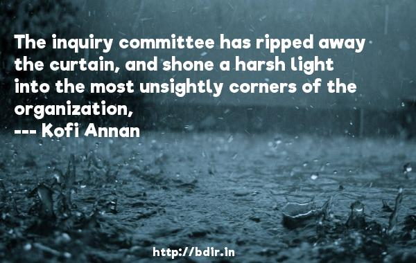 The inquiry committee has ripped away the curtain, and shone a harsh light into the most unsightly corners of the organization,  -   Kofi Annan     Quotes