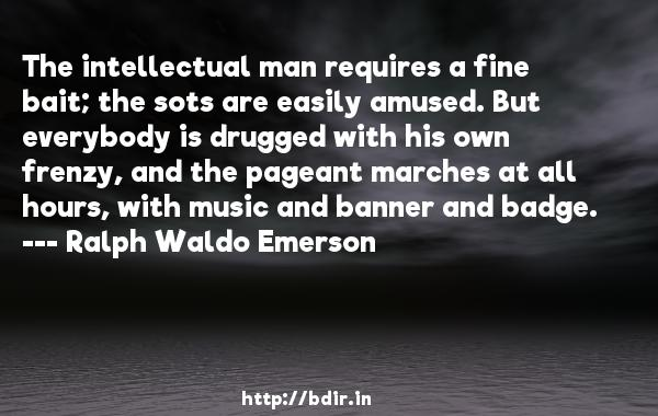 The intellectual man requires a fine bait; the sots are easily amused. But everybody is drugged with his own frenzy, and the pageant marches at all hours, with music and banner and badge.  -   Ralph Waldo Emerson     Quotes