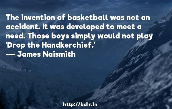 The invention of basketball was not an accident. It was developed to meet a need. Those boys simply would not play 'Drop the Handkerchief.'  -   James Naismith     Quotes