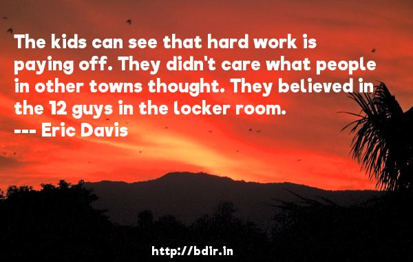 The kids can see that hard work is paying off. They didn't care what people in other towns thought. They believed in the 12 guys in the locker room.  -   Eric Davis     Quotes
